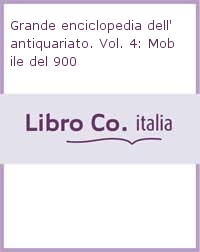 Grande enciclopedia dell'antiquariato. Vol. 4: Mobile del 900