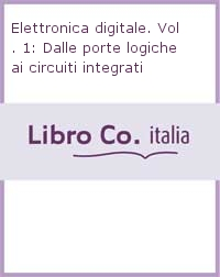 Elettronica digitale. Vol. 1: Dalle porte logiche ai circuiti integrati