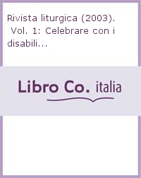 Rivista liturgica (2003). Vol. 1: Celebrare con i disabili...