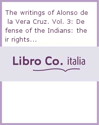 The writings of Alonso de la Vera Cruz. Vol. 3: Defense of the Indians: their rights...