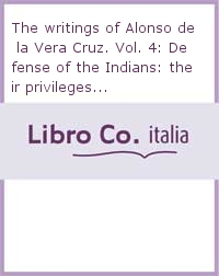 The writings of Alonso de la Vera Cruz. Vol. 4: Defense of the Indians: their privileges..