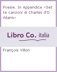 Poesie. In Appendice «Sette canzoni di Charles d'Orléans»