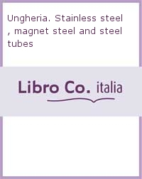 Ungheria. Stainless steel, magnet steel and steel tubes