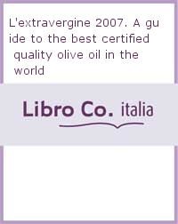 L'extravergine 2007. A guide to the best certified quality olive oil in the world