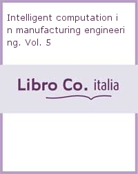 Intelligent computation in manufacturing engineering. Vol. 5.