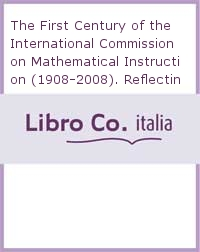 The First Century of the International Commission on Mathematical Instruction (1908-2008). Reflecting and Shaping the World of Mathematics Education