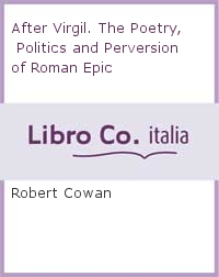 After Virgil. The Poetry, Politics and Perversion of Roman Epic