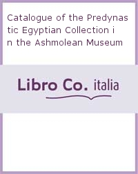 Catalogue of the Predynastic Egyptian Collection in the Ashmolean Museum
