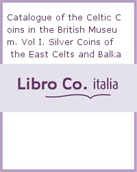 Catalogue of the Celtic Coins in the British Museum. Vol I. Silver Coins of the East Celts and Balkan Peoples