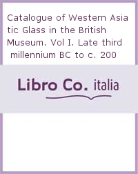 Catalogue of Western Asiatic Glass in the British Museum. Vol I. Late third millennium BC to c. 200 AD