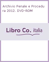Archivio Penale e Procedura 2012. DVD-ROM