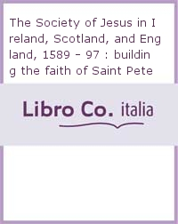 The Society of Jesus in Ireland, Scotland, and England, 1589 - 97 : building the faith of Saint Peter upon the King of Spain's monarchy.