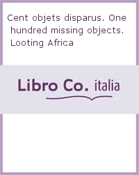 Cent objets disparus. One hundred missing objects. Looting Africa