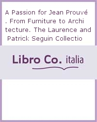 A Passion for Jean Prouvé. From Furniture to Architecture. The Laurence and Patrick Seguin Collection