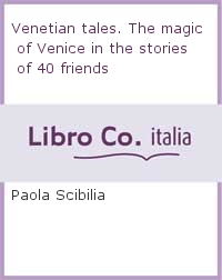 Venetian tales. The magic of Venice in the stories of 40 friends.
