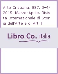 Arte Cristiana. 887. 3-4/2015. Marzo-Aprile. Rivista Internazionale di Storia dell'Arte e di Arti liturgiche. An International review of art history and liturgical arts
