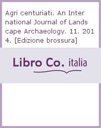 Agri centuriati. An International Journal of Landscape Archaeology. 11. 2014. [Edizione brossura].