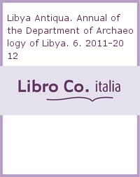 Libya Antiqua. Annual of the Department of Archaeology of Libya. 6. 2011-2012.