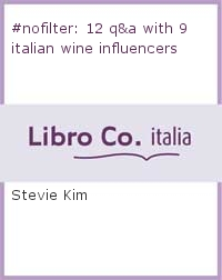 #nofilter: 12 q&a with 9 italian wine influencers