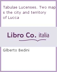 Tabulae Lucenses. Two maps the city and territory of Lucca