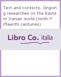 Text and contexts. Ongoing researches on the Eastern Iranian world (ninth-fifteenth centuries)