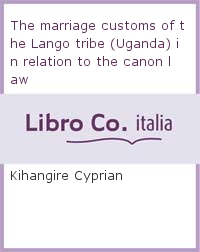 The marriage customs of the Lango tribe (Uganda) in relation to the canon law