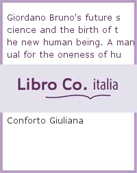 Giordano Bruno's future science and the birth of the new human being. A manual for the oneness of human cultures