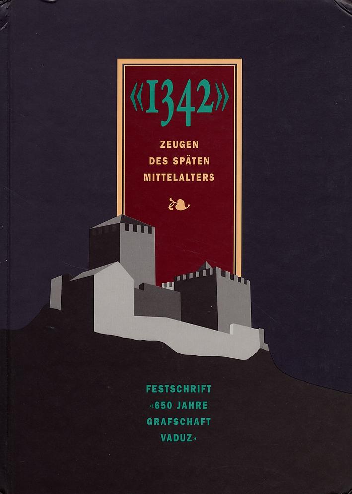 1342. Zeugen des späten Mittelalters. Festschrift 650 Jahre Grafschaft Vaduz