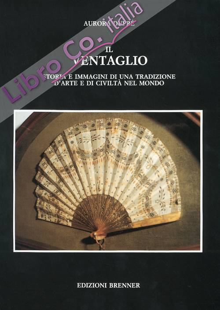 Il ventaglio. Storia e immagini di una tradizione d'arte e di civiltà nel mondo