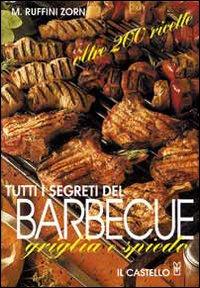 Tutti i segreti del barbecue. Griglia e spiedo. Oltre 200 ricette.