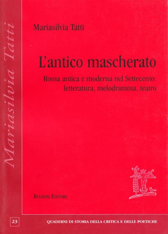 L'antico mascherato. Roma antica e moderna nel Settecento. Letteratura, melodramma, teatro
