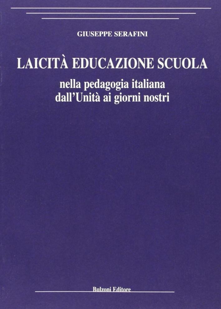 Laicità educazione scuola. Nella pedagogia italiana dall'Unità ai giorni nostri.