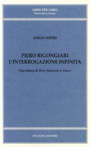 Piero Bigongiari. L'interrogazione infinita. Una lettura di dove finiscono le tracce.
