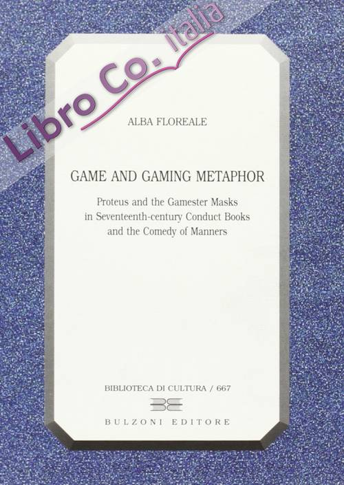 Game and Gaming Metaphor. Proteus and the Gamester Masks in Seventeenth-century Conduct Books and the Comedy of Manners.