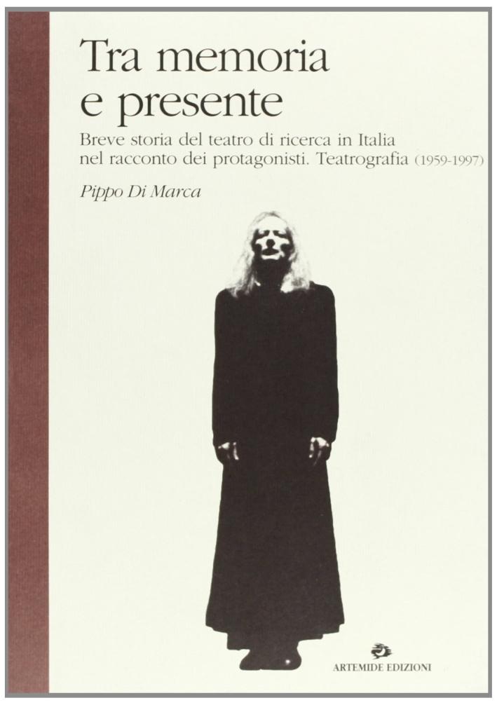 Tra memoria e presente. Breve storia del teatro di ricerca in Italia nel racconto dei protagonisti. Teatrografia (1959-1997).