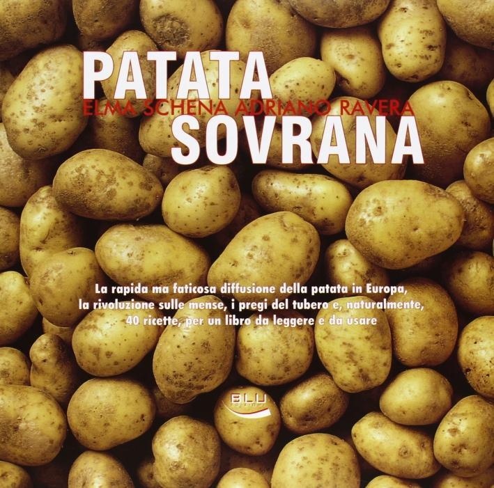 Patata Sovrana. La Rapida ma Faticosa Diffusione delle Patata in Europa, la Rivoluzione sulle Mense, i Pregi del Tubero E, Naturalmente, 40 Ricette....
