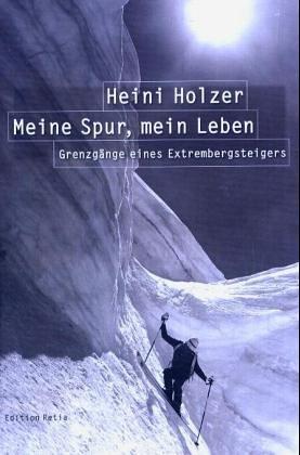 Heini Holzer. Meine Spur, mein Leben. Grenzgänge eines Extrembergsteigers.