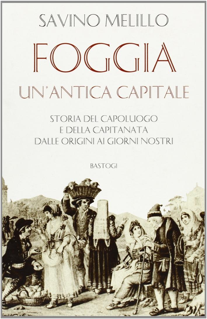 Foggia un'antica capitale. Storia del capoluogo e della capitanata dalle origini ai giorni nostri.