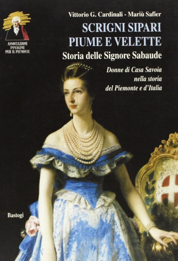 Scrigni, sipari, piume e velette. Storia delle signore sabaude. Donne di casa Savoia nella storia del Piemonte e d'Italia.