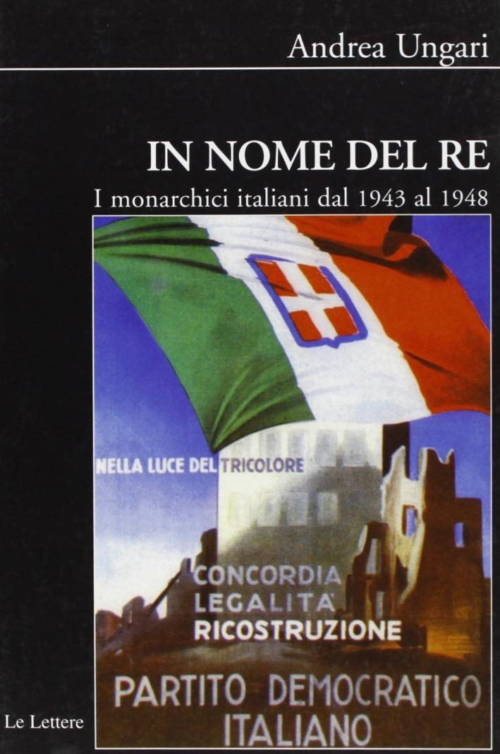 In nome del re. I monarchici italiani dal 1943 al 1948