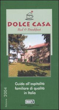 Dolce casa. Bed & breakfast. Guida all'ospitalità familiare di qualità in Italia