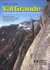 Val Grande. Mondo segreto di rocce e piante. Esperienze esplorative in alta val Grande e val Pogallo, territori del parco nazionale più selvaggio d'Europa