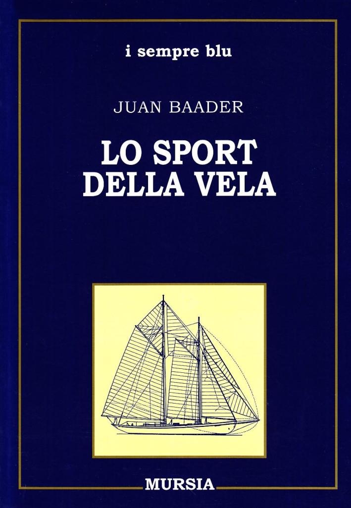 Lo Sport della Vela. Storia, Tecnica, Imbarcazioni, Attrezzatura, Navigazione.