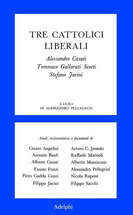 Tre cattolici liberali. A. Casati, T. Gallarati Scotti, Stefano Jacini.