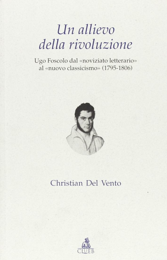 Un allievo della rivoluzione. Ugo Foscolo dal «noviziato letterario» al «nuovo classicismo» (1795-1806)