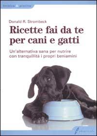 Ricette fai da te per cani e gatti. Un'alternativa sana per nutrire con tranquillità i propri beniamini.