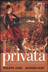 La Vita Privata. Vol. 2: dal Feudalesimo al Rinascimento...