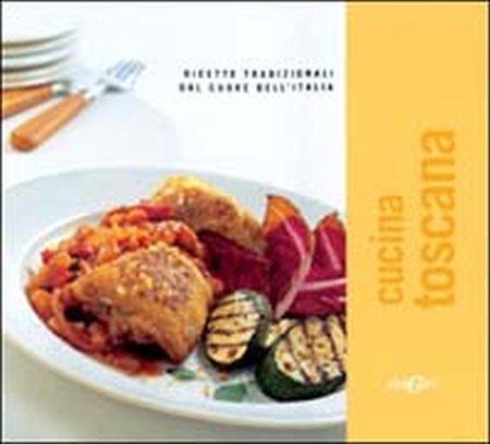 Cucina toscana. Ricette tradizionali dal cuore dell'Italia. Ediz. illustrata
