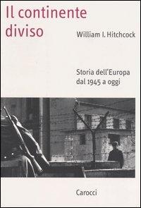 Il continente diviso. Storia dell'Europa dal 1945 a oggi.
