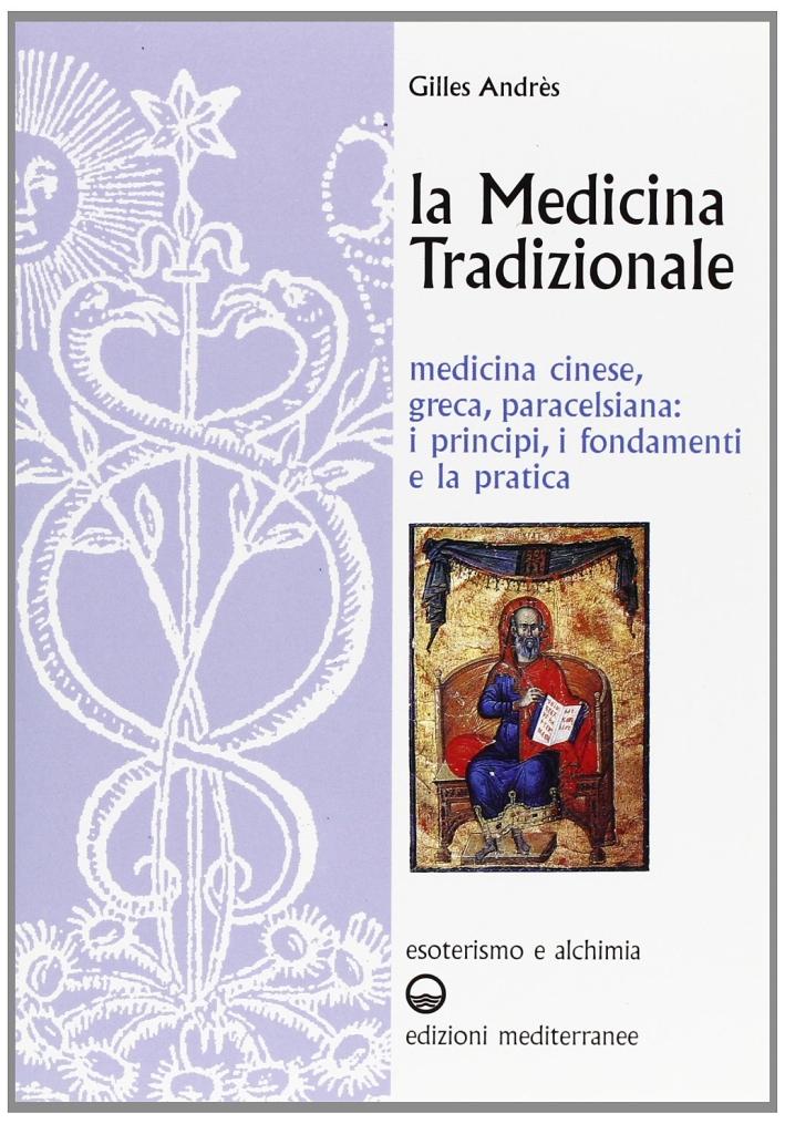 La medicina tradizionale. Medicina cinese, greca, paracelsiana: i principi, i fondamenti, la pratica.